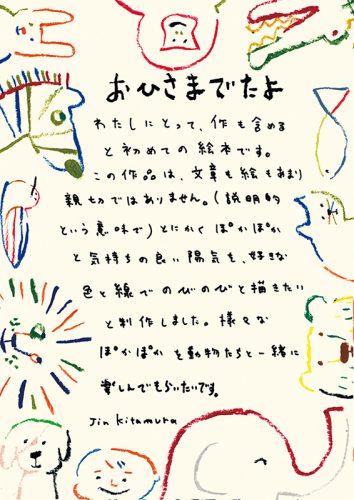 わたしにとって、作も含めると初めての絵本です。この作品は、文章も絵もあまり親切ではありません。(説明的という意味で)とにかくぽかぽかと気持ちの良い陽気を、好きな色と線でのびのびと描きたいと制作しました。様々なぽかぽかを動物たつと一緒に楽しんでもらいたいです。Jin Kitamura